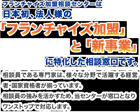フランチャイズ加盟相談センターは日本初、法人様の「フランチャイズ加盟」と「新事業」に特化した相談窓口です。